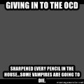 Achievement Unlocked - Giving in to the OCD Sharpened every pencil in the house...Some vampires are going to die.