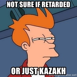 Futurama Fry - not sure if retarded or just kazakh