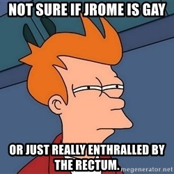 Futurama Fry - Not sure if Jrome is gay or just really enthralled by the rectum.
