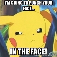 Unimpressed Pikachu - i'm going to punch your face... in the face!