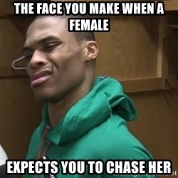 Russell Westbrook - The face you make when a female Expects you to chase her