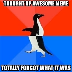 Socially Awesome Awkward Penguin - Thought up awesome meme Totally forgot what it was