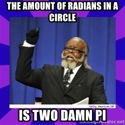 the amount of is too damn high - the amount of radians in a circle is two damn pi
