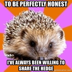 Homeschooled Hedgehog - To be perfectly honest I've always been willing to share the hedge
