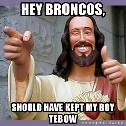 buddy jesus - Hey Broncos, Should have kept my boy Tebow