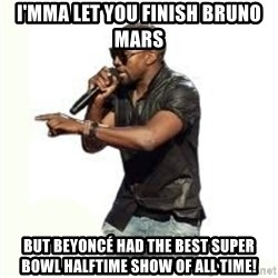 Imma Let you finish kanye west - I'mma let you finish Bruno Mars But Beyoncé had the best Super Bowl halftime show of all time!