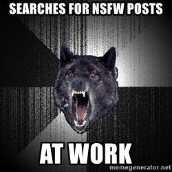 Insanity Wolf - Searches for NSFW POSTS AT WORK