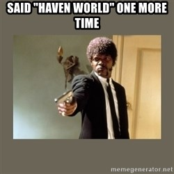 """doble dare you  - Said """"Haven world"""" one more time"""