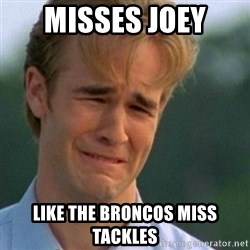 Crying Dawson - Misses Joey  Like the Broncos miss tackles