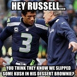 Russell Wilson and Pete Carroll - HEY RUSSELL... YOU THINK THEY KNOW WE SLIPPED SOME KUSH IN HIS DESSERT BROWNIE?