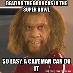 Geico Caveman - Beating the broncos in the super bowl so easy, a caveman can do it