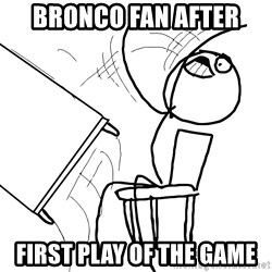 Desk Flip Rage Guy - Bronco Fan after first play of the game