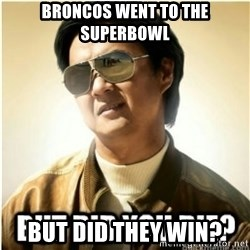mr chow123 - Broncos went to the superbowl but did they win?