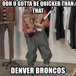 Caught you a dollar - Ooh u gotta be quicker than that  DENVER BRONCOS