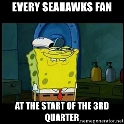 Don't you, Squidward? - Every Seahawks fan at the start of the 3rd quarter