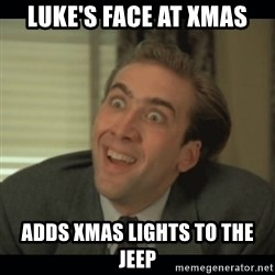 Nick Cage - Luke's face at xmas Adds Xmas lights to the jeep