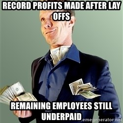Rich Boy Boss - Record profits made after lay offs Remaining employees still underpaid
