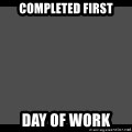 Achievement Unlocked - COmpleted first day of work