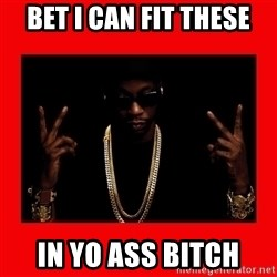 2 chainz valentine - Bet I can fit these In yo ass bitch