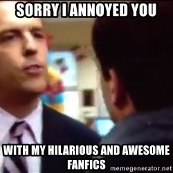 sorry i annoyed you with my friendship - sorry i annoyed you with my hilarious and awesome fanfics