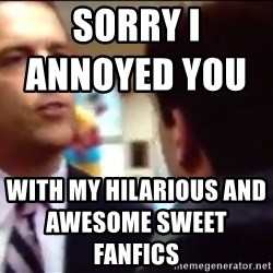 sorry i annoyed you with my friendship - sorry i annoyed you                          with my HILARIOUS and awesome sweet fanfics