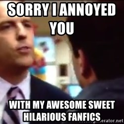 sorry i annoyed you with my friendship - sorry i annoyed you               with my awesome sweet hilarious fanfics