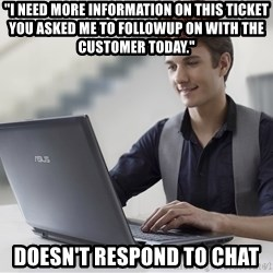 """SCUMBAG TKer V.2.0 - """"I need more information on this ticket you asked me to followup on with the customer today."""" doesn't respond to chat"""