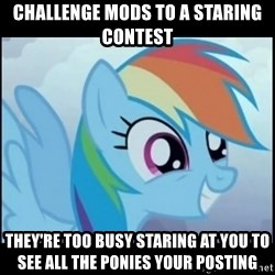 Post Ponies - Challenge mods to a staring contest They're too busy staring at you to see all the ponies your posting