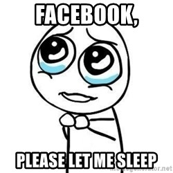 Please guy - Facebook, Please let me sleep