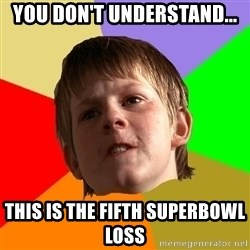 Angry School Boy - you don't understand... this is the fifth superbowl loss