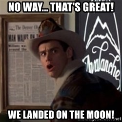 "Dumb and Dumber ""No Way"" - no way... that's great! we landed on the moon!"