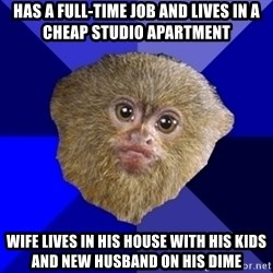 MRA Marmoset - has a full-time job and lives in a cheap studio apartment wife lives in his house with his kids and new husband on his dime