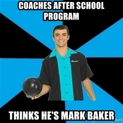 Annoying Bowler Guy  - Coaches After school program thinks he's mark baker