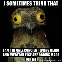 Weird Stuff I Do Potoo - I sometimes think that I am the only concient living being and everyone else are droids made for me