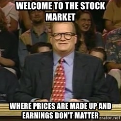 DrewCarey - Welcome to the stock market where prices are made up and earnings don't matter
