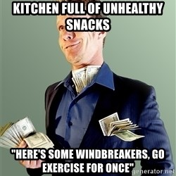 """Rich Boy Boss - kitchen full of unhealthy snacks """"here's some windbreakers, go exercise for once"""""""