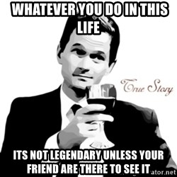 truestory barney -  whatever you do in this life  its not legendary unless your friend are there to see it