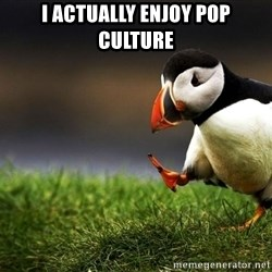 UnpopularOpinion Puffin - I actually enjoy pop culture