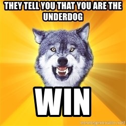 Courage Wolf - They tell you that you are the underdog win
