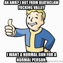 Fallout Meme Boy - AN AMR? I NOT FROM DEATHCLAW FUCKING VALLEY I want a normal gun for a normal person.