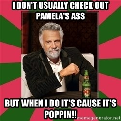 i dont usually - I don't usually check out Pamela's ass But when I do it's cause it's poppin!!