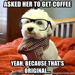 hipster dog - asked her to get coffee Yeah, because that's  original...