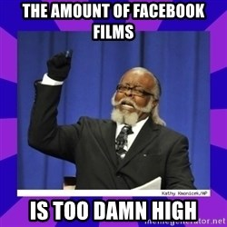 the amount of is too damn high - The amount of Facebook Films is too damn High