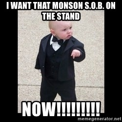 Baby Godfather - I WAnt that monson S.O.B. on the stand NOW!!!!!!!!!