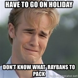 Dawson's Creek - have to go on holiday don't know what  raybans to pack