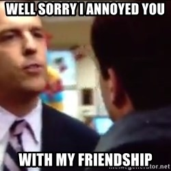 sorry i annoyed you with my friendship - WEll sorry i annoyed you with my friendship