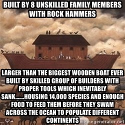 Noah's Ark - built by 8 unskilled family members with rock hammers Larger than the biggest wooden boat ever built by skilled group of builders with proper tools which inevitably sank.......housing 14,000 species and enough food to feed them before they swam across the ocean to populate different CONTINENTS