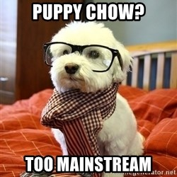 hipster dog - puppy chow? too mainstream