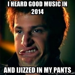 Jizzt in my pants - i heard good music in 2014 and ijizzed in my pants
