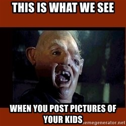 Sloth Goonies  - this is what we see when you post pictures of your kids